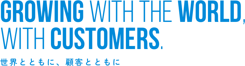 Growing With the World, with customers. 世界とともに、顧客とともに